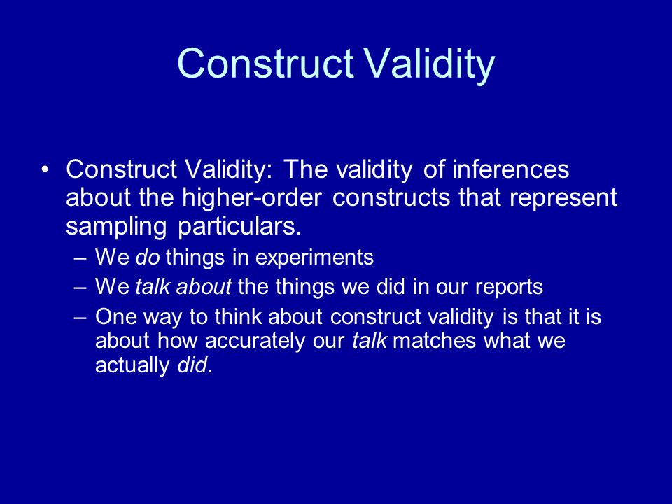 Construct Validity Construct Validity: The validity of inferences about the higher-order constructs that represent sampling particulars. –We do things