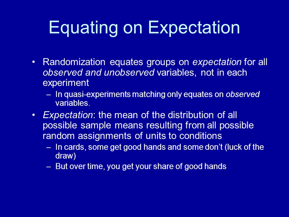 Equating on Expectation Randomization equates groups on expectation for all observed and unobserved variables, not in each experiment –In quasi-experi