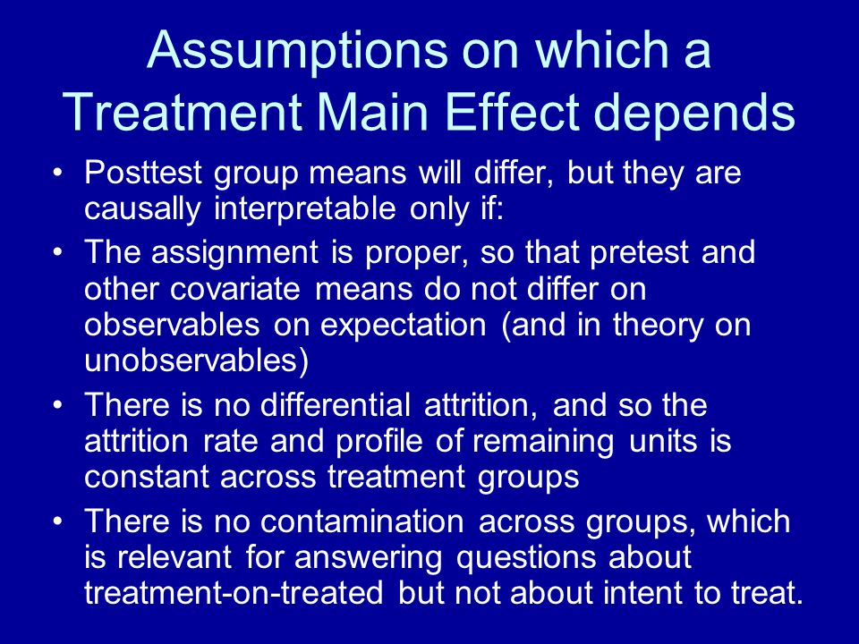 Assumptions on which a Treatment Main Effect depends Posttest group means will differ, but they are causally interpretable only if: The assignment is