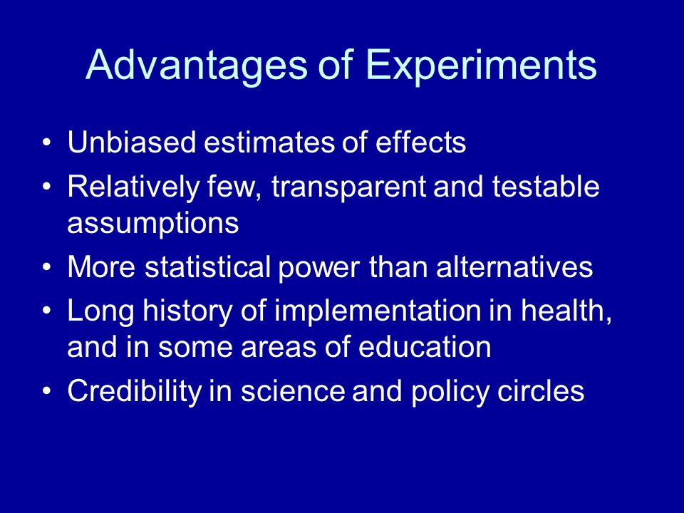 Advantages of Experiments Unbiased estimates of effects Relatively few, transparent and testable assumptions More statistical power than alternatives