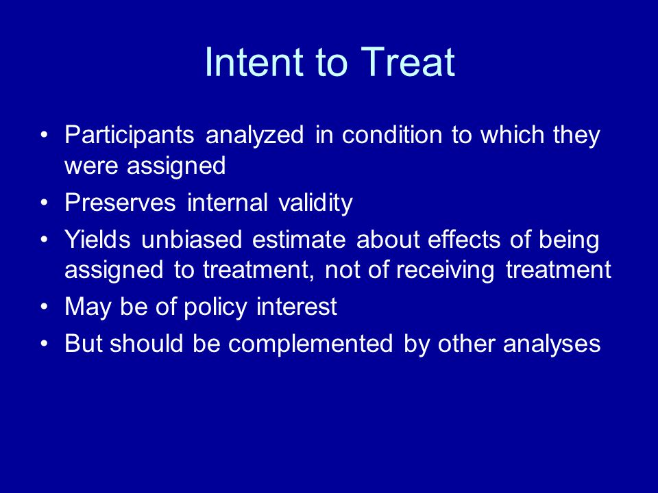 Intent to Treat Participants analyzed in condition to which they were assigned Preserves internal validity Yields unbiased estimate about effects of b