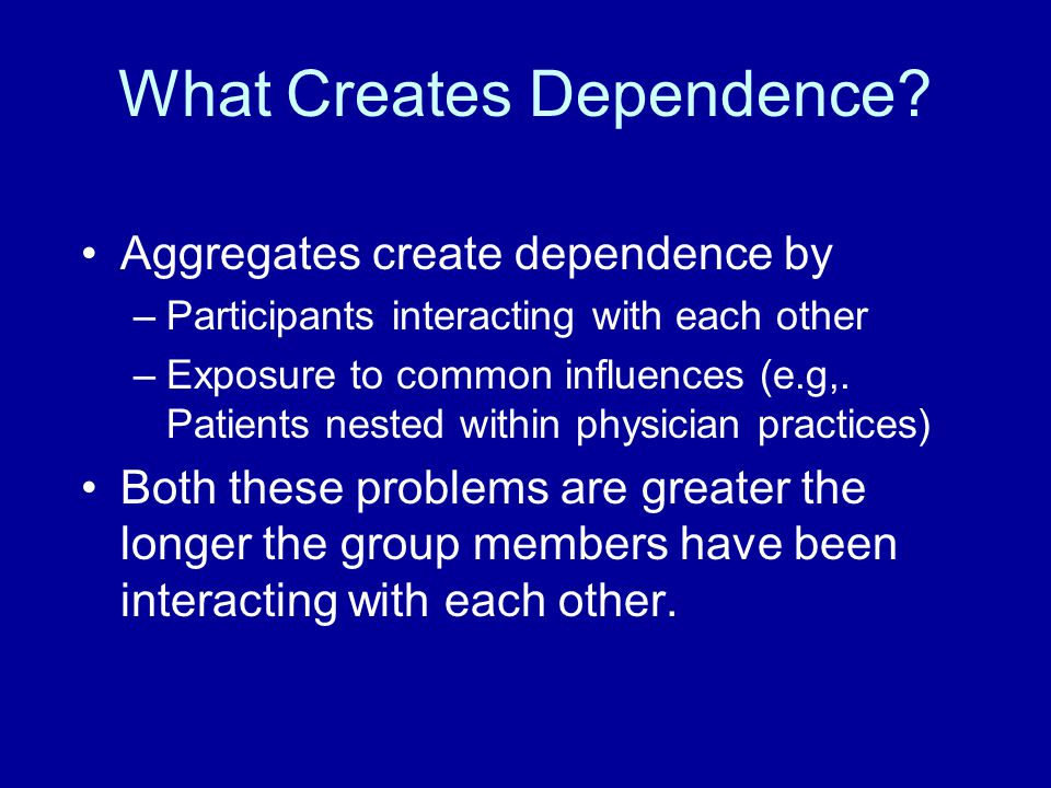 What Creates Dependence? Aggregates create dependence by –Participants interacting with each other –Exposure to common influences (e.g,. Patients nest
