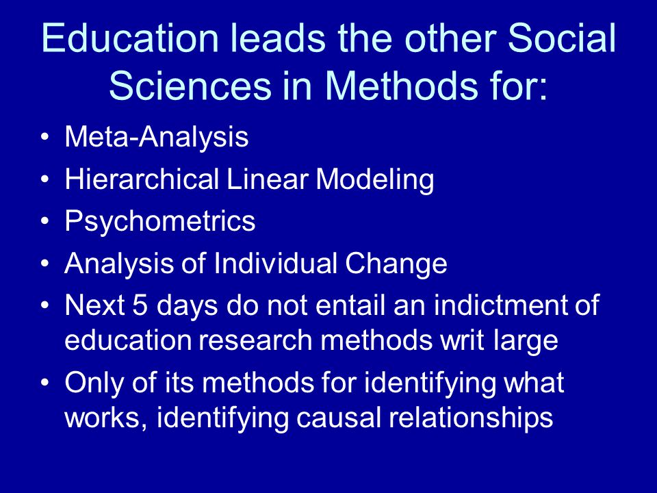 Education leads the other Social Sciences in Methods for: Meta-Analysis Hierarchical Linear Modeling Psychometrics Analysis of Individual Change Next