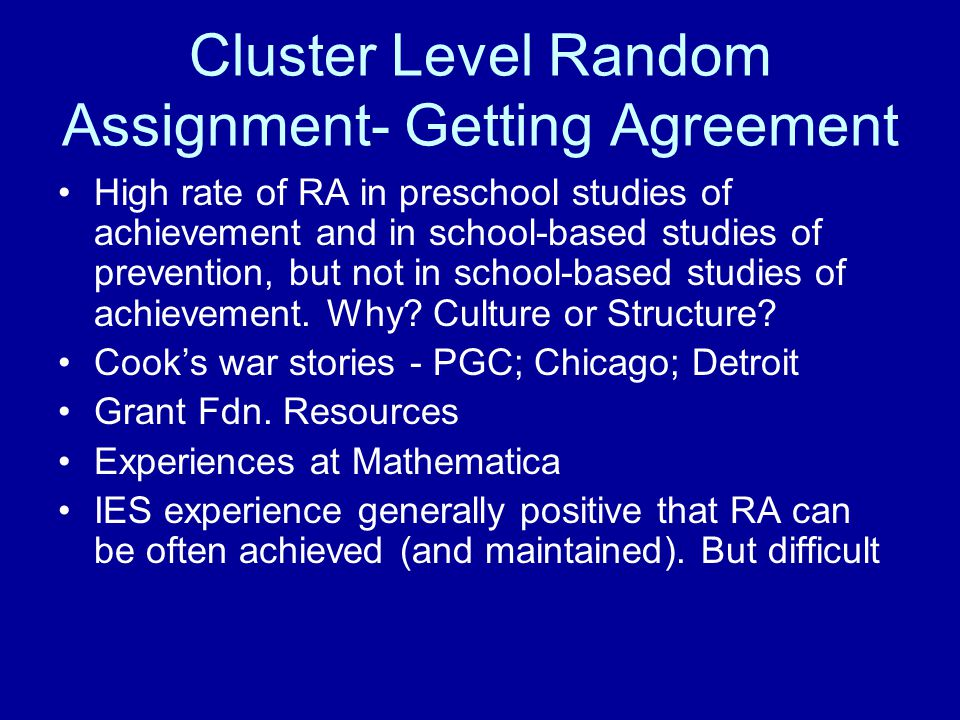 Cluster Level Random Assignment- Getting Agreement High rate of RA in preschool studies of achievement and in school-based studies of prevention, but