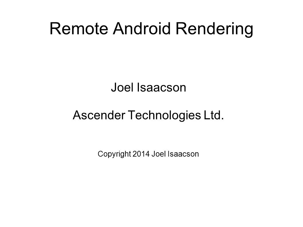 Remote Android Rendering Joel Isaacson Ascender Technologies Ltd. Copyright 2014 Joel Isaacson