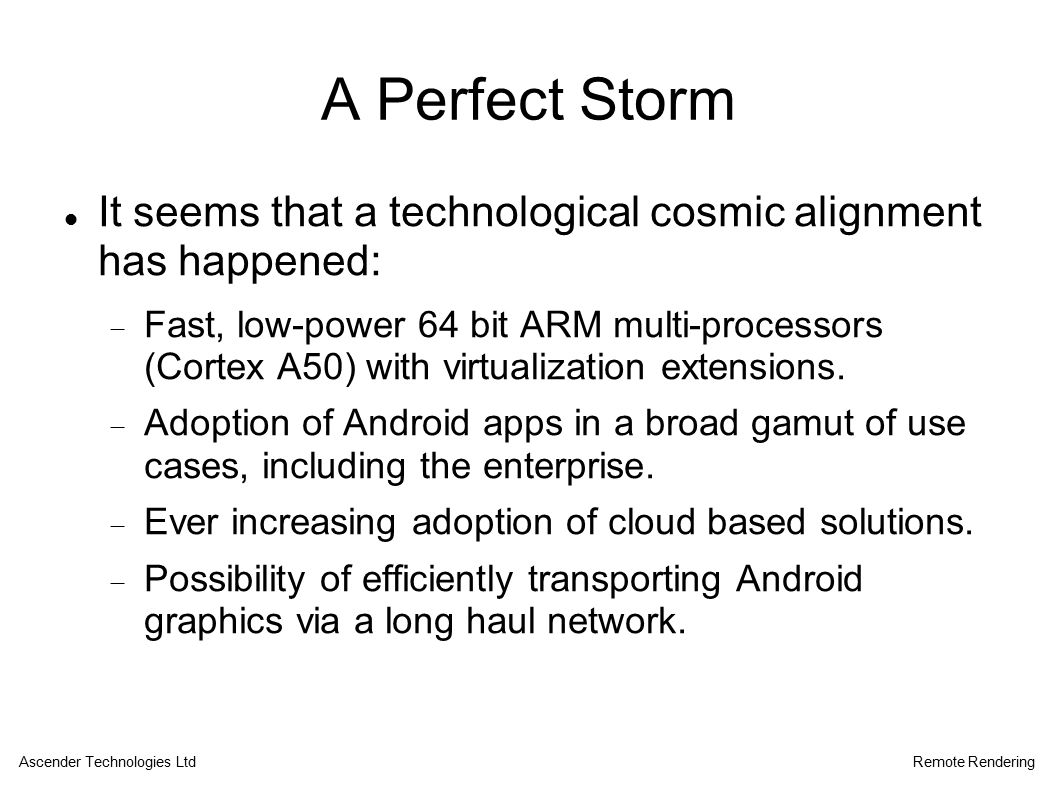 A Perfect Storm It seems that a technological cosmic alignment has happened:  Fast, low-power 64 bit ARM multi-processors (Cortex A50) with virtualization extensions.