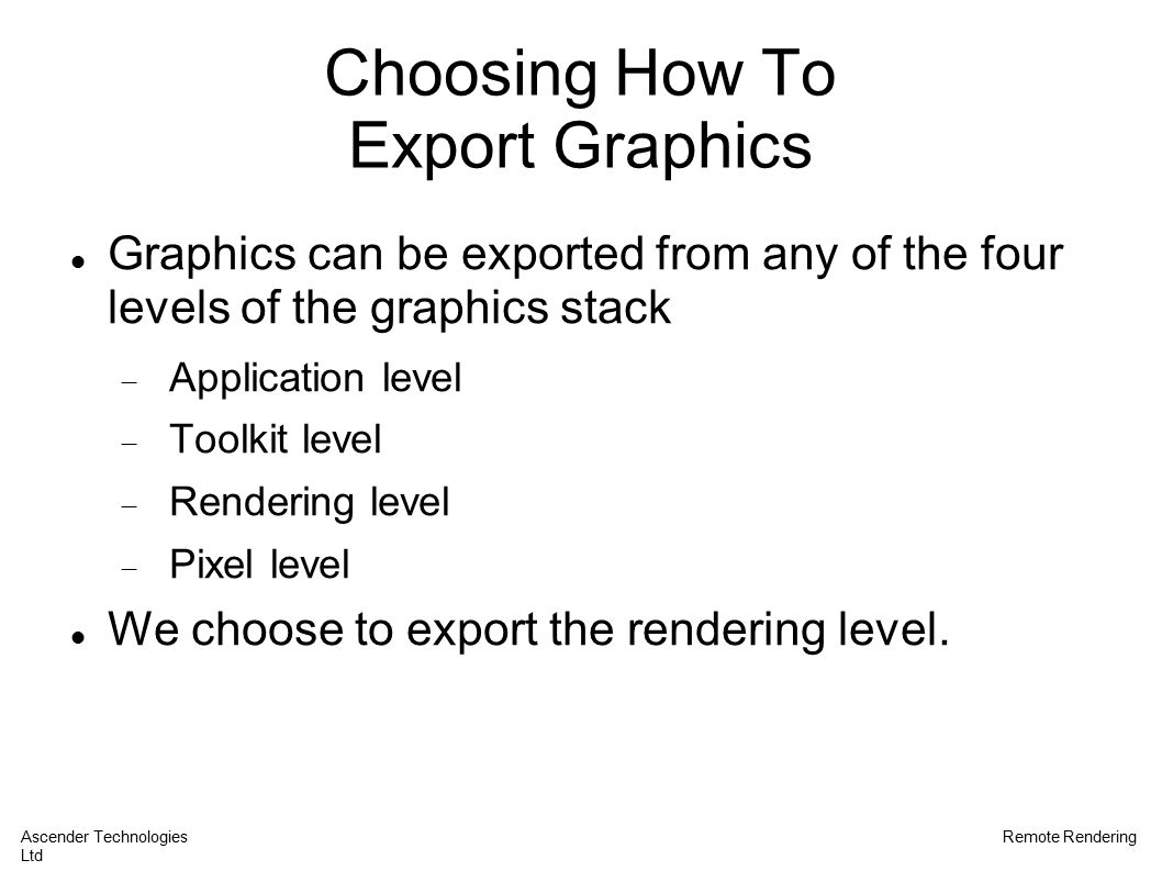 Choosing How To Export Graphics Graphics can be exported from any of the four levels of the graphics stack  Application level  Toolkit level  Rendering level  Pixel level We choose to export the rendering level.