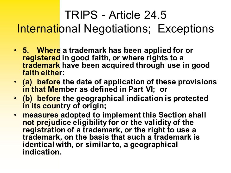 TRIPS - Article 24.5 International Negotiations; Exceptions 5.Where a trademark has been applied for or registered in good faith, or where rights to a