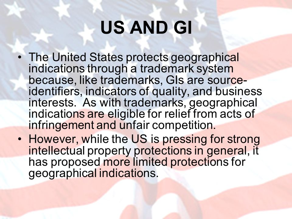 US AND GI The United States protects geographical indications through a trademark system because, like trademarks, GIs are source- identifiers, indica