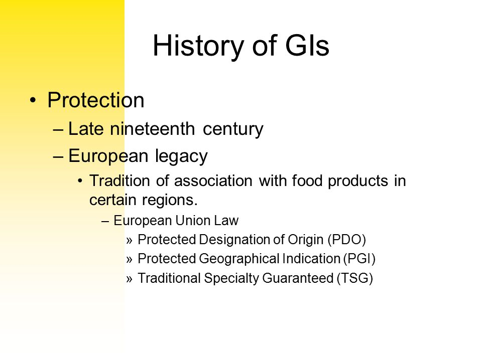 History of GIs Protection –Late nineteenth century –European legacy Tradition of association with food products in certain regions. –European Union La