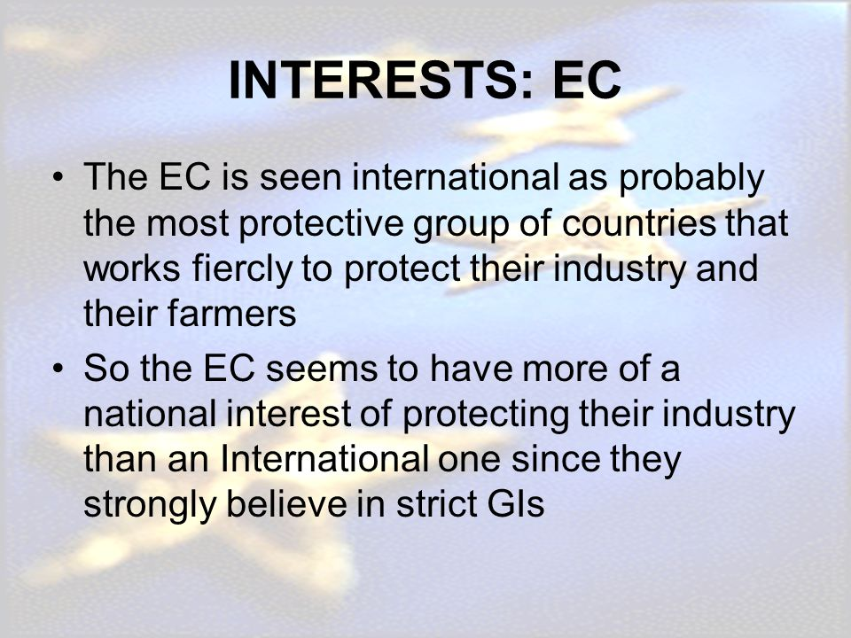 INTERESTS: EC The EC is seen international as probably the most protective group of countries that works fiercly to protect their industry and their f