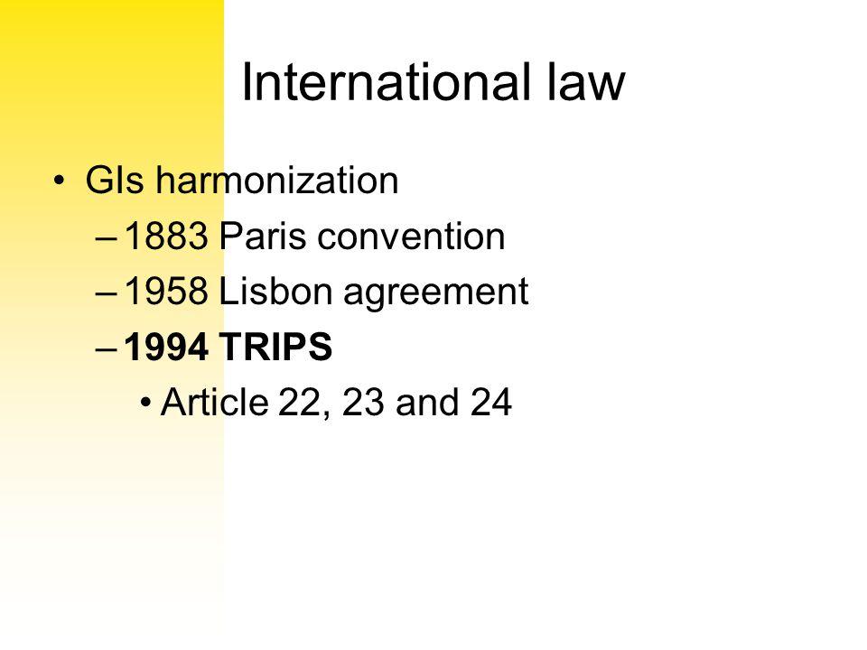 International law GIs harmonization –1883 Paris convention –1958 Lisbon agreement –1994 TRIPS Article 22, 23 and 24