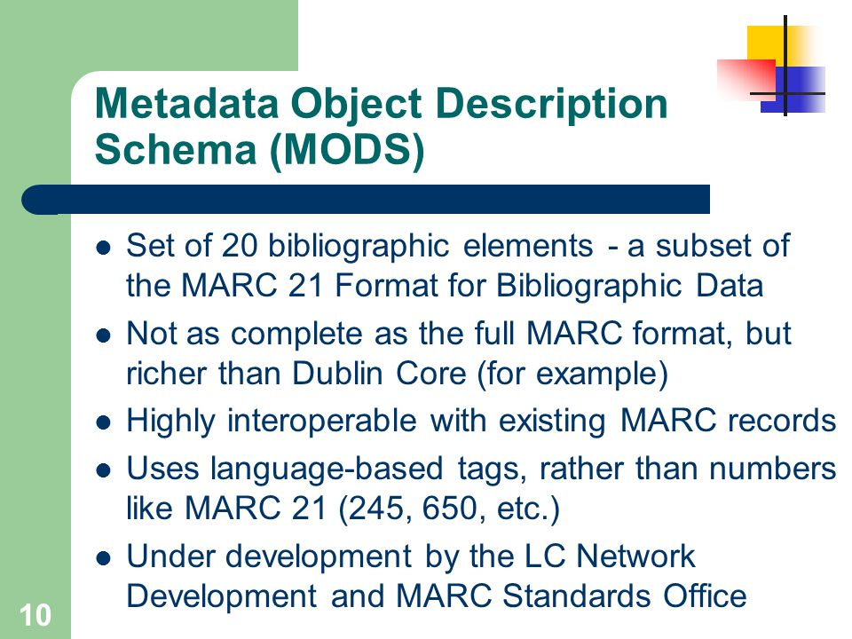 10 Metadata Object Description Schema (MODS) Set of 20 bibliographic elements - a subset of the MARC 21 Format for Bibliographic Data Not as complete