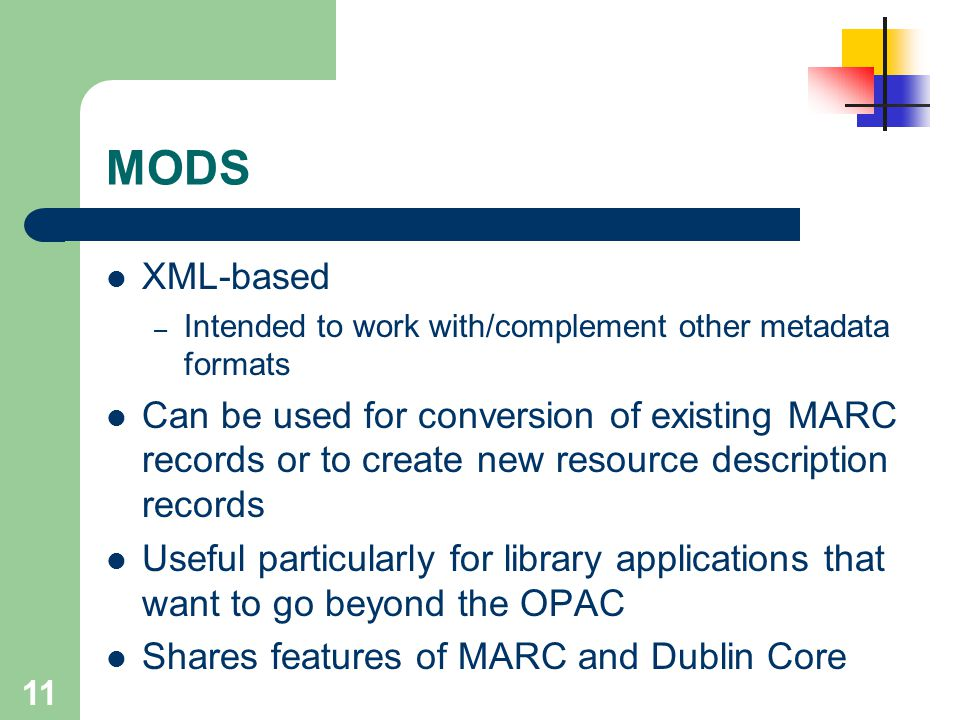 11 MODS XML-based – Intended to work with/complement other metadata formats Can be used for conversion of existing MARC records or to create new resou