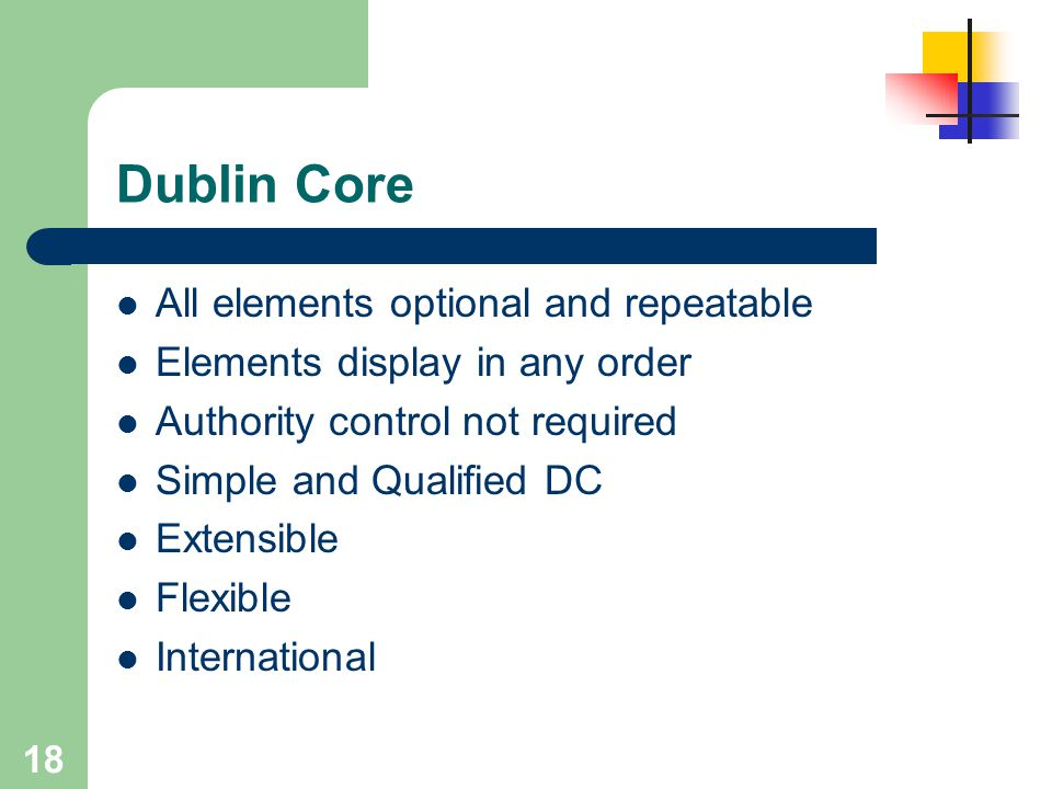 18 Dublin Core All elements optional and repeatable Elements display in any order Authority control not required Simple and Qualified DC Extensible Fl