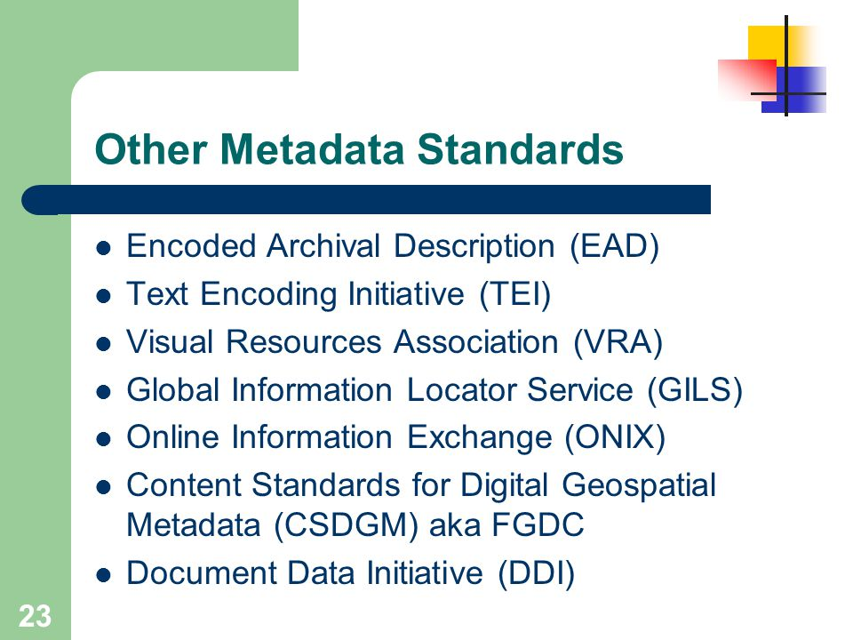 23 Other Metadata Standards Encoded Archival Description (EAD) Text Encoding Initiative (TEI) Visual Resources Association (VRA) Global Information Lo