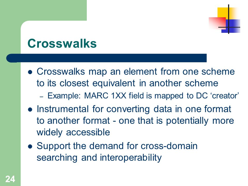 24 Crosswalks Crosswalks map an element from one scheme to its closest equivalent in another scheme – Example: MARC 1XX field is mapped to DC 'creator