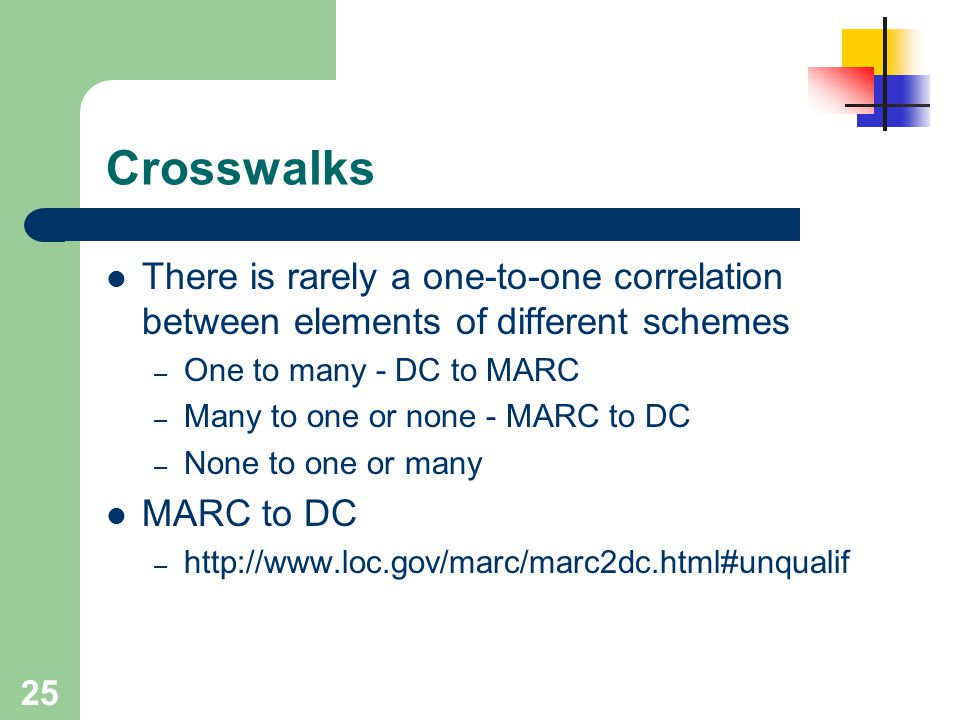 25 Crosswalks There is rarely a one-to-one correlation between elements of different schemes – One to many - DC to MARC – Many to one or none - MARC t