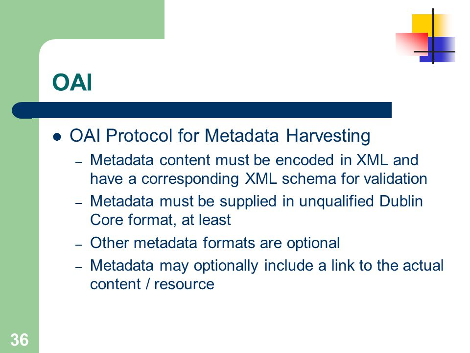 36 OAI OAI Protocol for Metadata Harvesting – Metadata content must be encoded in XML and have a corresponding XML schema for validation – Metadata mu