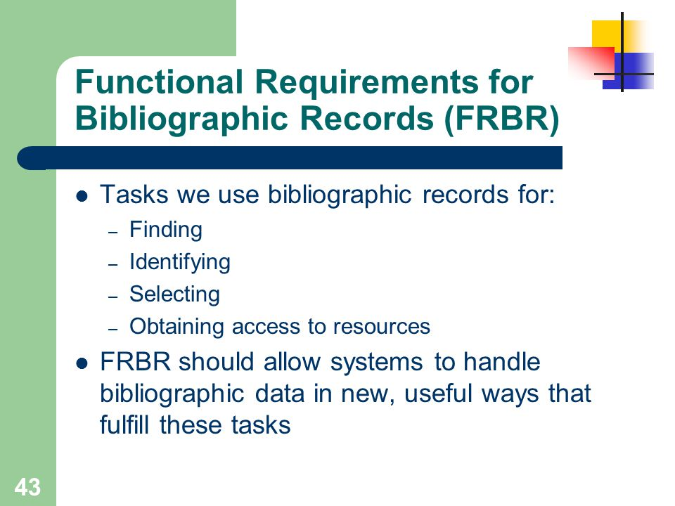 43 Functional Requirements for Bibliographic Records (FRBR) Tasks we use bibliographic records for: – Finding – Identifying – Selecting – Obtaining ac