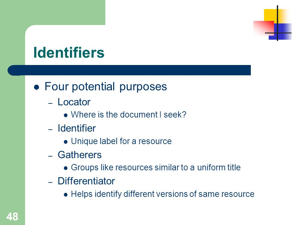 48 Identifiers Four potential purposes – Locator Where is the document I seek? – Identifier Unique label for a resource – Gatherers Groups like resour