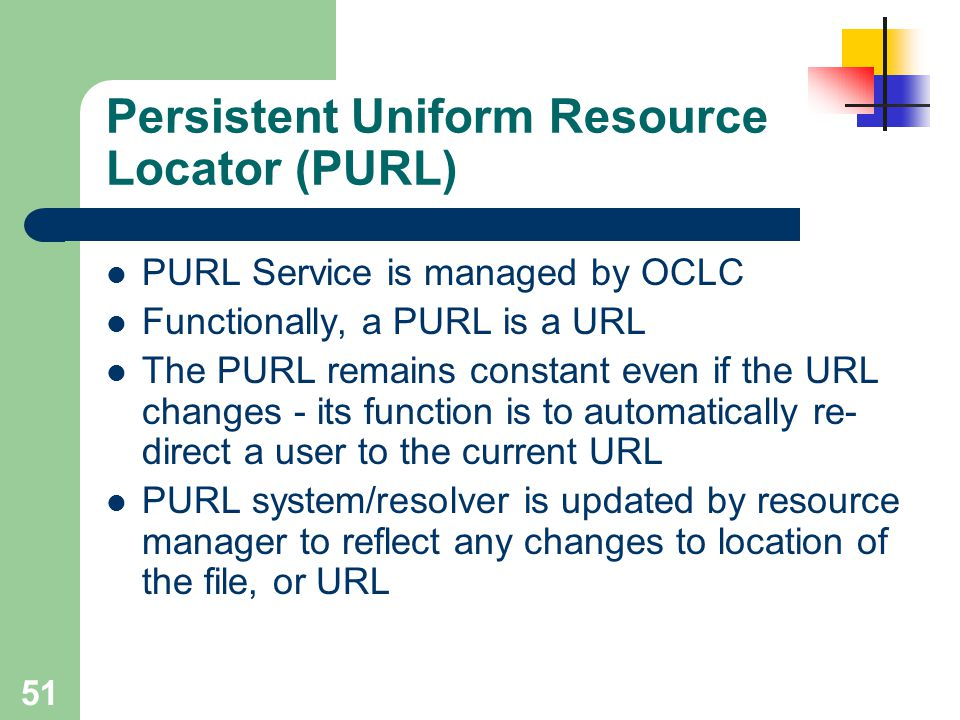 51 Persistent Uniform Resource Locator (PURL) PURL Service is managed by OCLC Functionally, a PURL is a URL The PURL remains constant even if the URL