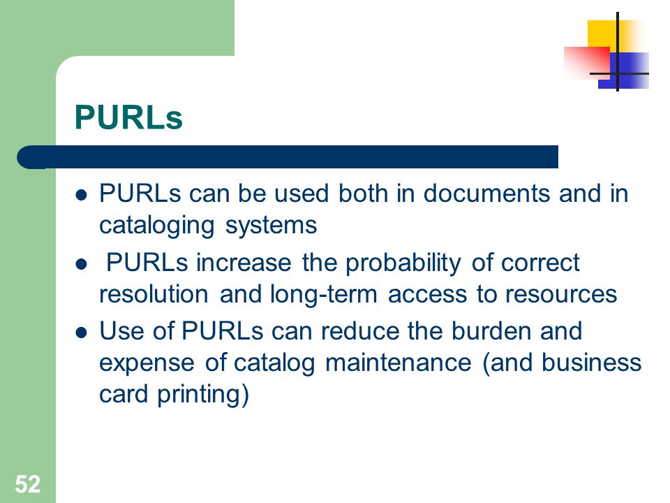 52 PURLs PURLs can be used both in documents and in cataloging systems PURLs increase the probability of correct resolution and long-term access to re