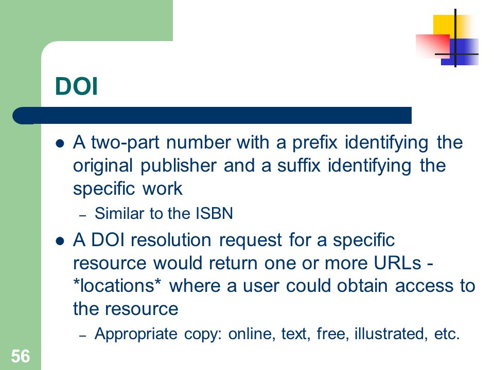 56 DOI A two-part number with a prefix identifying the original publisher and a suffix identifying the specific work – Similar to the ISBN A DOI resol