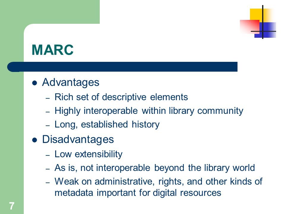 7 MARC Advantages – Rich set of descriptive elements – Highly interoperable within library community – Long, established history Disadvantages – Low e