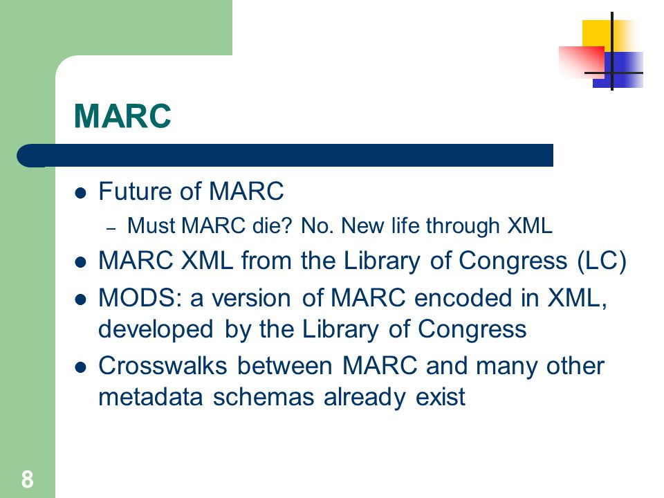 8 MARC Future of MARC – Must MARC die? No. New life through XML MARC XML from the Library of Congress (LC) MODS: a version of MARC encoded in XML, dev