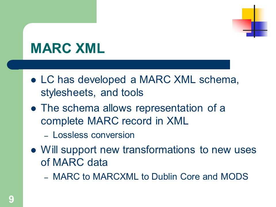 9 MARC XML LC has developed a MARC XML schema, stylesheets, and tools The schema allows representation of a complete MARC record in XML – Lossless con