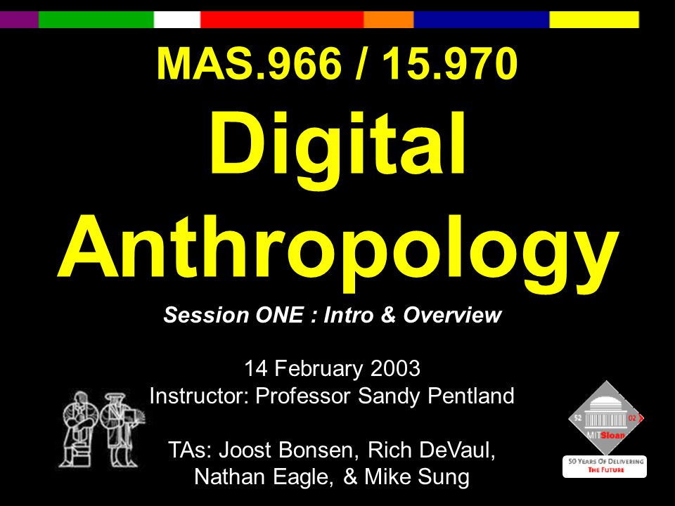 MAS.966 / 15.970 Digital Anthropology Session ONE : Intro & Overview 14 February 2003 Instructor: Professor Sandy Pentland TAs: Joost Bonsen, Rich DeVaul, Nathan Eagle, & Mike Sung