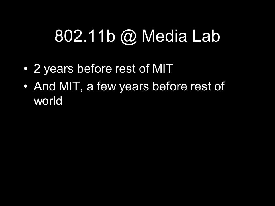 802.11b @ Media Lab 2 years before rest of MIT And MIT, a few years before rest of world