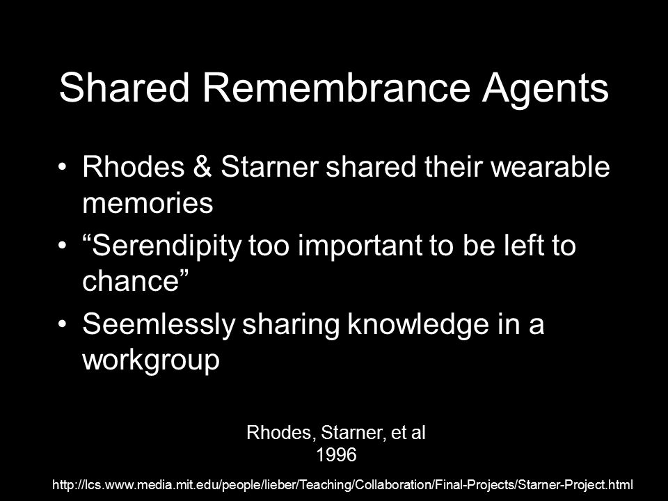 Shared Remembrance Agents Rhodes & Starner shared their wearable memories Serendipity too important to be left to chance Seemlessly sharing knowledge in a workgroup http://lcs.www.media.mit.edu/people/lieber/Teaching/Collaboration/Final-Projects/Starner-Project.html Rhodes, Starner, et al 1996