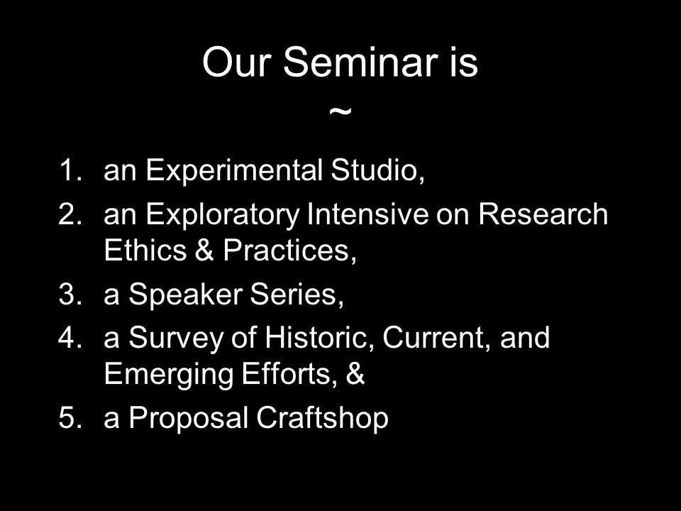 Our Seminar is ~ 1.an Experimental Studio, 2.an Exploratory Intensive on Research Ethics & Practices, 3.a Speaker Series, 4.a Survey of Historic, Current, and Emerging Efforts, & 5.a Proposal Craftshop