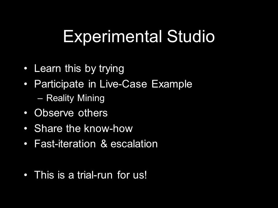 Experimental Studio Learn this by trying Participate in Live-Case Example –Reality Mining Observe others Share the know-how Fast-iteration & escalation This is a trial-run for us!