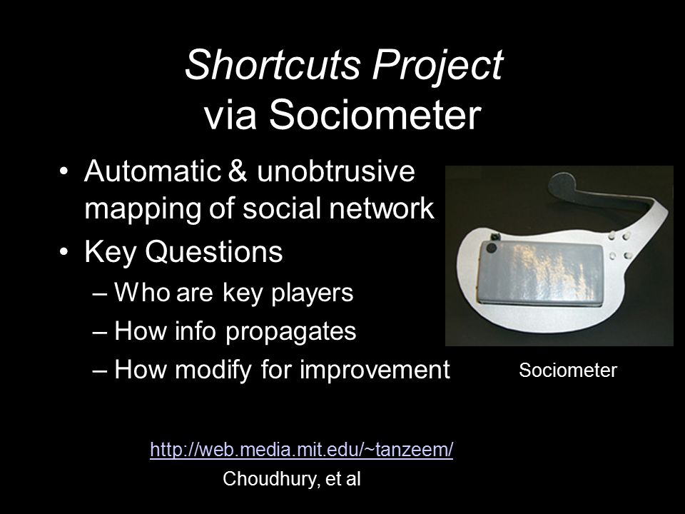 Shortcuts Project via Sociometer Automatic & unobtrusive mapping of social network Key Questions –Who are key players –How info propagates –How modify for improvement Sociometer Choudhury, et al http://web.media.mit.edu/~tanzeem/