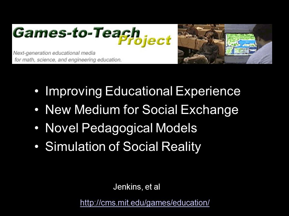 Games-to-Teach Improving Educational Experience New Medium for Social Exchange Novel Pedagogical Models Simulation of Social Reality http://cms.mit.edu/games/education/ Jenkins, et al