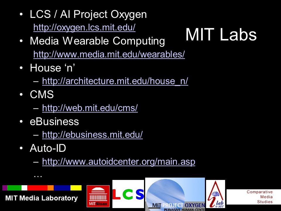 MIT Labs LCS / AI Project Oxygen http://oxygen.lcs.mit.edu/ Media Wearable Computing http://www.media.mit.edu/wearables/ House 'n' –http://architecture.mit.edu/house_n/http://architecture.mit.edu/house_n/ CMS –http://web.mit.edu/cms/http://web.mit.edu/cms/ eBusiness –http://ebusiness.mit.edu/http://ebusiness.mit.edu/ Auto-ID –http://www.autoidcenter.org/main.asphttp://www.autoidcenter.org/main.asp … MIT Media Laboratory