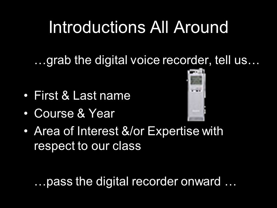 Introductions All Around …grab the digital voice recorder, tell us… First & Last name Course & Year Area of Interest &/or Expertise with respect to our class …pass the digital recorder onward …