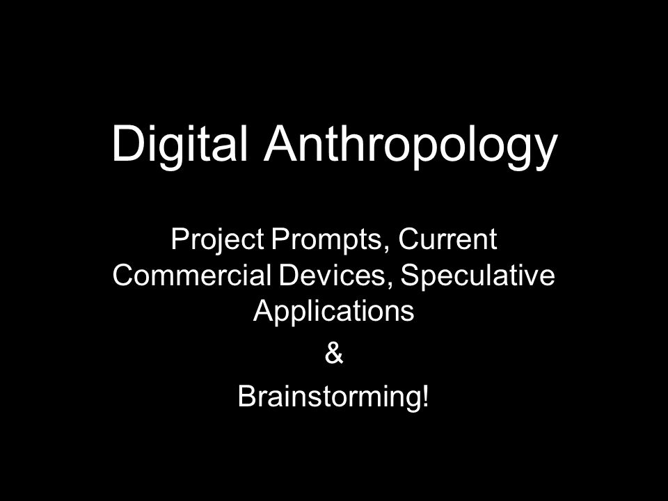 Digital Anthropology Project Prompts, Current Commercial Devices, Speculative Applications & Brainstorming!