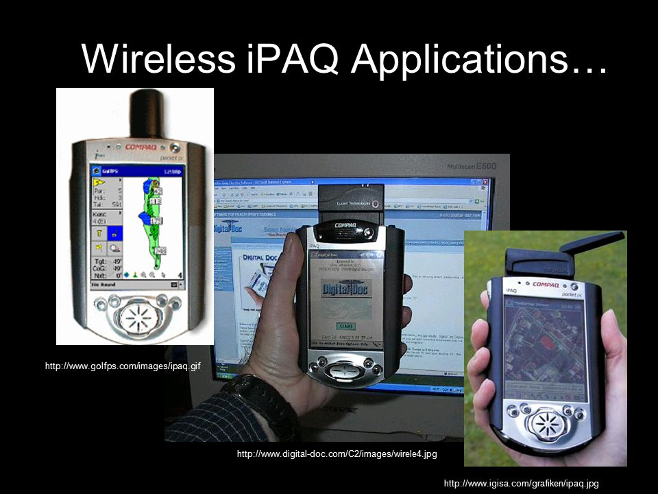 Wireless iPAQ Applications… http://www.golfps.com/images/ipaq.gif http://www.igisa.com/grafiken/ipaq.jpg http://www.digital-doc.com/C2/images/wirele4.jpg