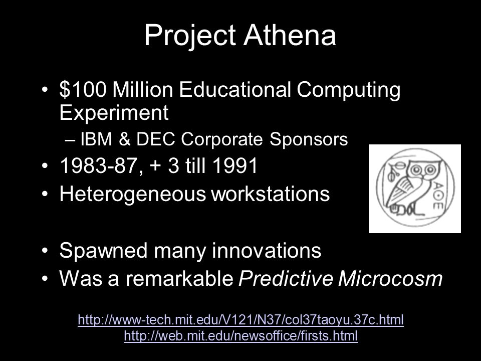 Project Athena $100 Million Educational Computing Experiment –IBM & DEC Corporate Sponsors 1983-87, + 3 till 1991 Heterogeneous workstations Spawned many innovations Was a remarkable Predictive Microcosm http://www-tech.mit.edu/V121/N37/col37taoyu.37c.html http://web.mit.edu/newsoffice/firsts.html