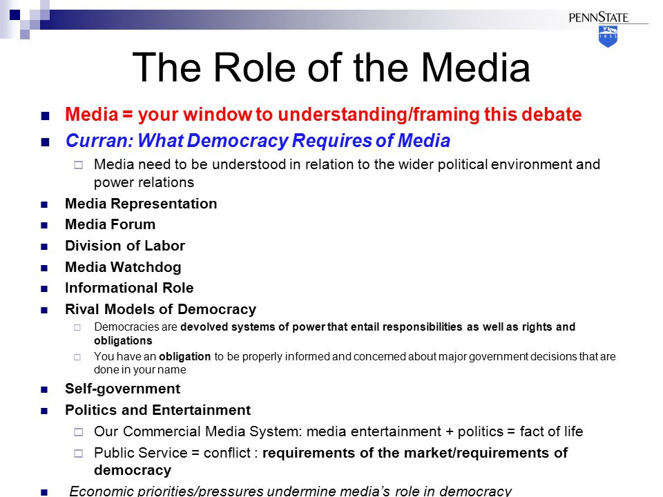 The Role of the Media Media = your window to understanding/framing this debate Curran: What Democracy Requires of Media  Media need to be understood in relation to the wider political environment and power relations Media Representation Media Forum Division of Labor Media Watchdog Informational Role Rival Models of Democracy  Democracies are devolved systems of power that entail responsibilities as well as rights and obligations  You have an obligation to be properly informed and concerned about major government decisions that are done in your name Self-government Politics and Entertainment  Our Commercial Media System: media entertainment + politics = fact of life  Public Service = conflict : requirements of the market/requirements of democracy Economic priorities/pressures undermine media's role in democracy