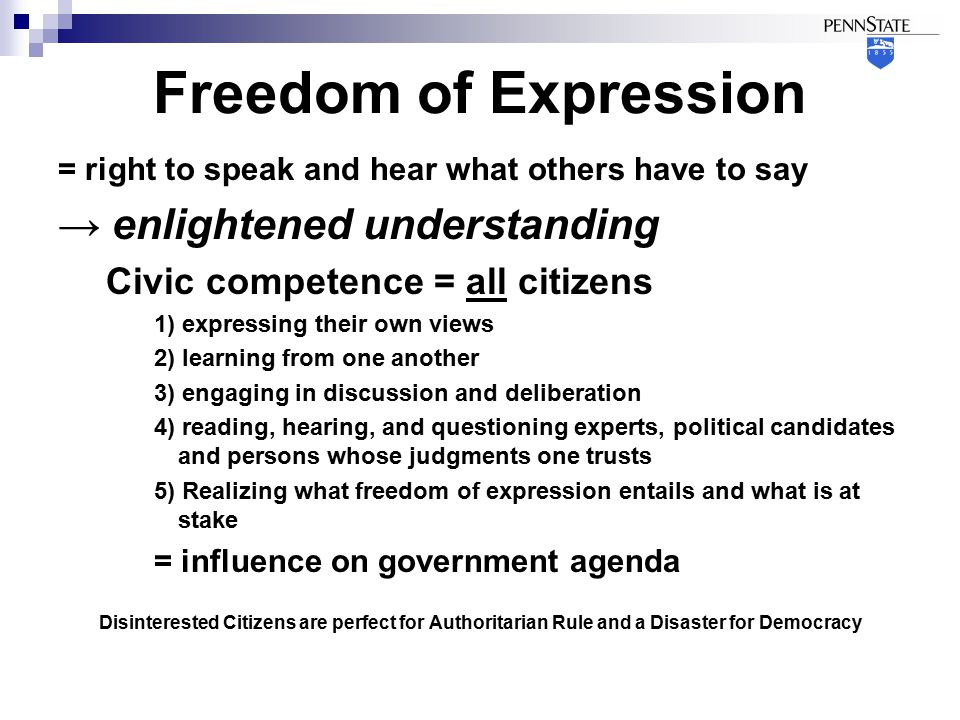 Freedom of Expression = right to speak and hear what others have to say → enlightened understanding Civic competence = all citizens 1) expressing their own views 2) learning from one another 3) engaging in discussion and deliberation 4) reading, hearing, and questioning experts, political candidates and persons whose judgments one trusts 5) Realizing what freedom of expression entails and what is at stake = influence on government agenda Disinterested Citizens are perfect for Authoritarian Rule and a Disaster for Democracy