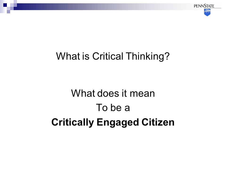 What is Critical Thinking What does it mean To be a Critically Engaged Citizen