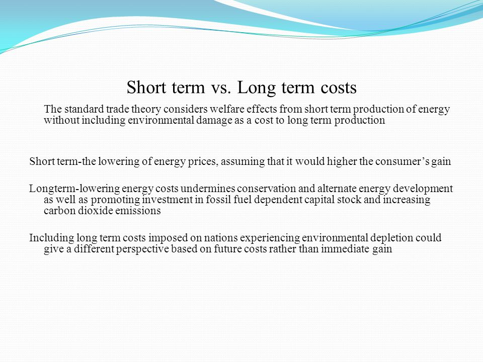 Short term vs. Long term costs The standard trade theory considers welfare effects from short term production of energy without including environmenta