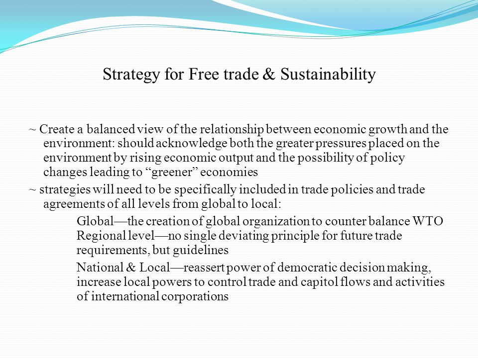 Strategy for Free trade & Sustainability ~ Create a balanced view of the relationship between economic growth and the environment: should acknowledge both the greater pressures placed on the environment by rising economic output and the possibility of policy changes leading to greener economies ~ strategies will need to be specifically included in trade policies and trade agreements of all levels from global to local: Global—the creation of global organization to counter balance WTO Regional level—no single deviating principle for future trade requirements, but guidelines National & Local—reassert power of democratic decision making, increase local powers to control trade and capitol flows and activities of international corporations