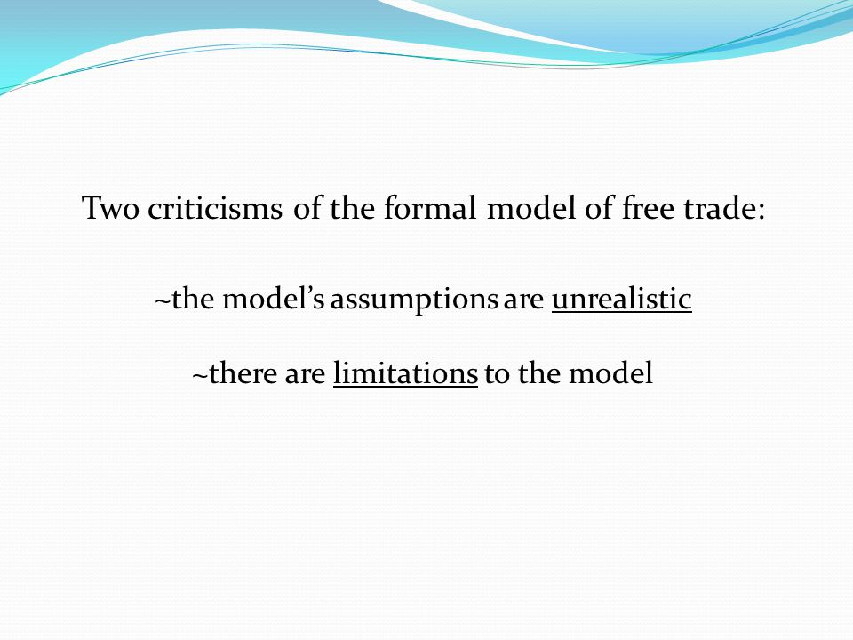 Two criticisms of the formal model of free trade: ~the model's assumptions are unrealistic ~there are limitations to the model