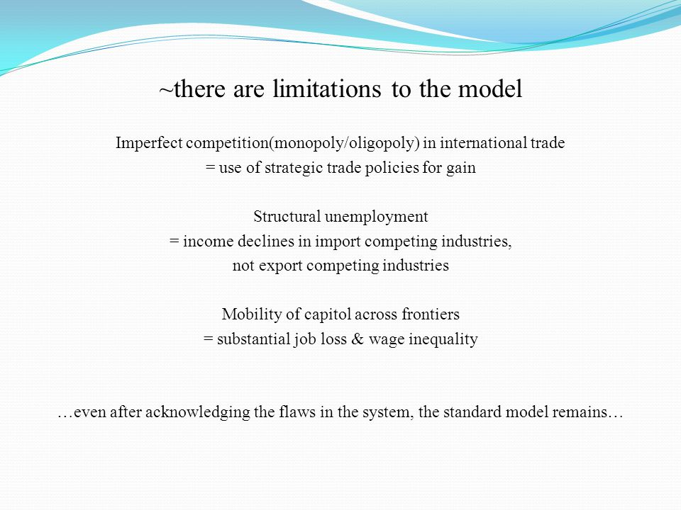 ~there are limitations to the model Imperfect competition(monopoly/oligopoly) in international trade = use of strategic trade policies for gain Structural unemployment = income declines in import competing industries, not export competing industries Mobility of capitol across frontiers = substantial job loss & wage inequality …even after acknowledging the flaws in the system, the standard model remains…